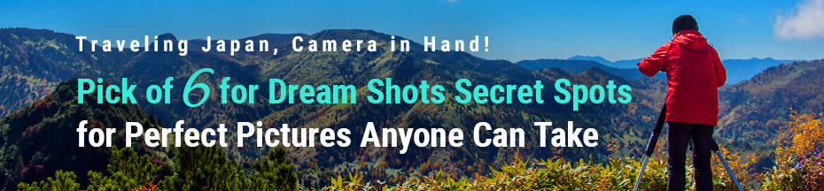 Traveling Japan, Camera in Hand!Pick of 6 for Dream Shots—Secret Spots for Perfect Pictures Anyone Can Take